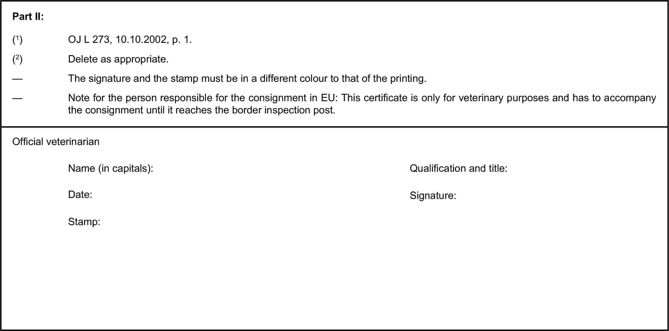 Part II:(1) OJ L 273, 10.10.2002, p. 1.(2) Delete as appropriate.— The signature and the stamp must be in a different colour to that of the printing.— Note for the person responsible for the consignment in EU: This certificate is only for veterinary purposes and has to accompany the consignment until it reaches the border inspection post.Official veterinarianName (in capitals):Qualification and title:Date:Signature:Stamp: