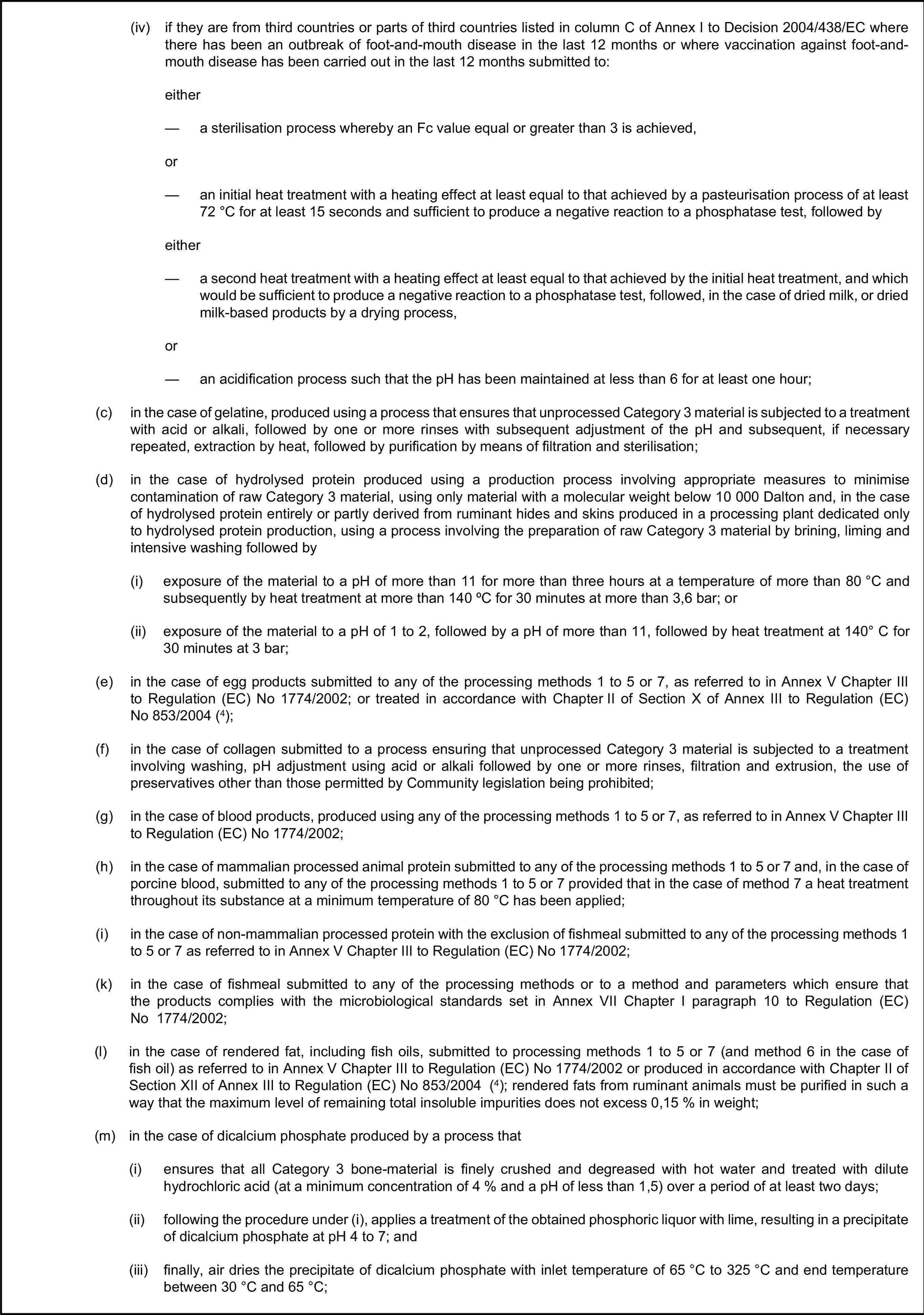 (iv) if they are from third countries or parts of third countries listed in column C of Annex I to Decision 2004/438/EC where there has been an outbreak of foot-and-mouth disease in the last 12 months or where vaccination against foot-and-mouth disease has been carried out in the last 12 months submitted to:either— a sterilisation process whereby an Fc value equal or greater than 3 is achieved,or— an initial heat treatment with a heating effect at least equal to that achieved by a pasteurisation process of at least 72°C for at least 15 seconds and sufficient to produce a negative reaction to a phosphatase test, followed byeither— a second heat treatment with a heating effect at least equal to that achieved by the initial heat treatment, and which would be sufficient to produce a negative reaction to a phosphatase test, followed, in the case of dried milk, or dried milk-based products by a drying process,or— an acidification process such that the pH has been maintained at less than 6 for at least one hour;(c) in the case of gelatine, produced using a process that ensures that unprocessed Category 3 material is subjected to a treatment with acid or alkali, followed by one or more rinses with subsequent adjustment of the pH and subsequent, if necessary repeated, extraction by heat, followed by purification by means of filtration and sterilisation;(d) in the case of hydrolysed protein produced using a production process involving appropriate measures to minimise contamination of raw Category 3 material, using only material with a molecular weight below 10 000 Dalton and, in the case of hydrolysed protein entirely or partly derived from ruminant hides and skins produced in a processing plant dedicated only to hydrolysed protein production, using a process involving the preparation of raw Category 3 material by brining, liming and intensive washing followed by(i) exposure of the material to a pH of more than 11 for more than three hours at a temperature of more than 80°C 