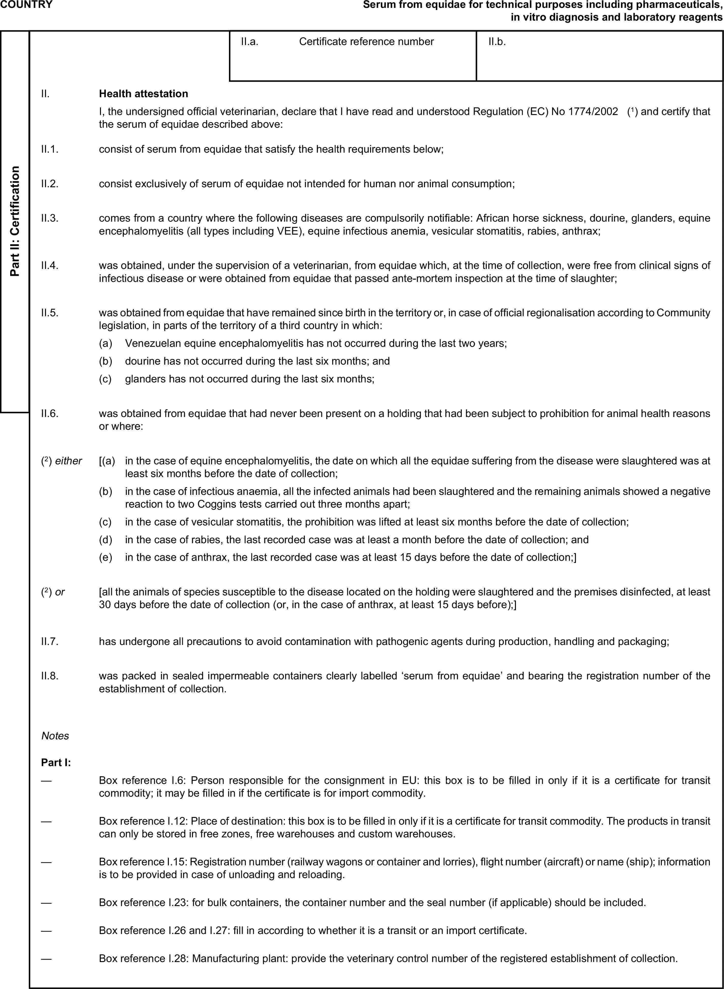 COUNTRYSerum from equidae for technical purposes including pharmaceuticals, in vitro diagnosis and laboratory reagentsPart II: CertificationII.a. Certificate reference numberII.b.II. Health attestationI, the undersigned official veterinarian, declare that I have read and understood Regulation (EC) No1774/2002(1) and certify that the serum of equidae described above:II.1. consist of serum from equidae that satisfy the health requirements below;II.2. consist exclusively of serum of equidae not intended for human nor animal consumption;II.3. comes from a country where the following diseases are compulsorily notifiable: African horse sickness, dourine, glanders, equine encephalomyelitis (all types including VEE), equine infectious anemia, vesicular stomatitis, rabies, anthrax;II.4. was obtained, under the supervision of a veterinarian, from equidae which, at the time of collection, were free from clinical signs of infectious disease or were obtained from equidae that passed ante-mortem inspection at the time of slaughter;II.5. was obtained from equidae that have remained since birth in the territory or, in case of official regionalisation according to Community legislation, in parts of the territory of a third country in which:(a) Venezuelan equine encephalomyelitis has not occurred during the last two years;(b) dourine has not occurred during the last six months; and(c) glanders has not occurred during the last six months;II.6. was obtained from equidae that had never been present on a holding that had been subject to prohibition for animal health reasons or where:(2) either [(a) in the case of equine encephalomyelitis, the date on which all the equidae suffering from the disease were slaughtered was at least six months before the date of collection;(b) in the case of infectious anaemia, all the infected animals had been slaughtered and the remaining animals showed a negative reaction to two Coggins tests carried out three months apart;(c) in the case of vesicular stom