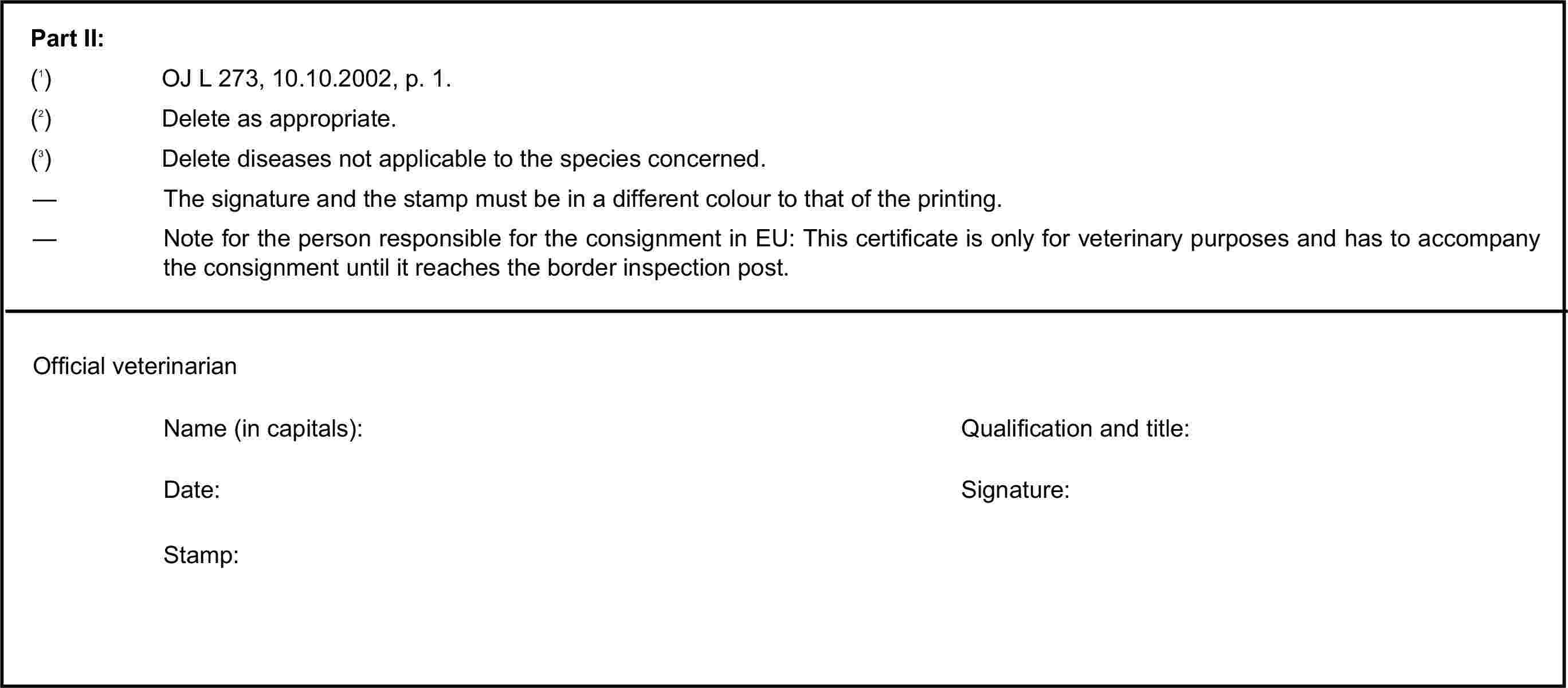 Part II:(1) OJ L 273, 10.10.2002, p. 1.(2) Delete as appropriate.(3) Delete diseases not applicable to the species concerned.— The signature and the stamp must be in a different colour to that of the printing.— Note for the person responsible for the consignment in EU: This certificate is only for veterinary purposes and has to accompany the consignment until it reaches the border inspection post.Official veterinarianName (in capitals):Qualification and title:Date:Signature:Stamp: