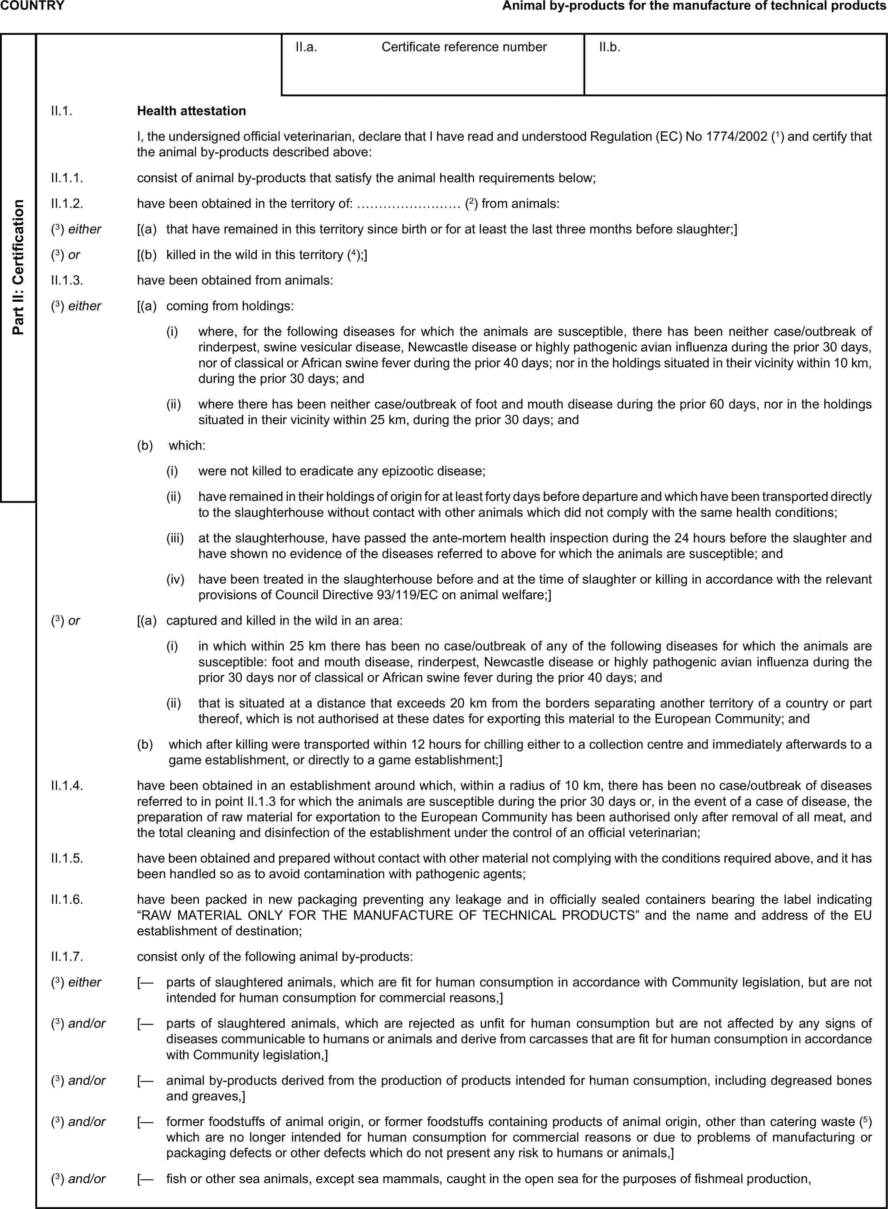 COUNTRYAnimal by-products for the manufacture of technical productsPart II: CertificationII.a. Certificate reference numberII.b.II.1. Health attestationI, the undersigned official veterinarian, declare that I have read and understood Regulation (EC) No1774/2002(1) and certify that the animal by-products described above:II.1.1. consist of animal by-products that satisfy the animal health requirements below;II.1.2. have been obtained in the territory of: ……………………(2) from animals:(3) either [(a) that have remained in this territory since birth or for at least the last three months before slaughter;](3) or [(b) killed in the wild in this territory(4);]II.1.3. have been obtained from animals:(3) either [(a) coming from holdings:(i) where, for the following diseases for which the animals are susceptible, there has been neither case/outbreak of rinderpest, swine vesicular disease, Newcastle disease or highly pathogenic avian influenza during the prior 30 days, nor of classical or African swine fever during the prior 40 days; nor in the holdings situated in their vicinity within 10 km, during the prior 30 days; and(ii) where there has been neither case/outbreak of foot and mouth disease during the prior 60 days, nor in the holdings situated in their vicinity within 25 km, during the prior 30 days; and(b) which:(i) were not killed to eradicate any epizootic disease;(ii) have remained in their holdings of origin for at least forty days before departure and which have been transported directly to the slaughterhouse without contact with other animals which did not comply with the same health conditions;(iii) at the slaughterhouse, have passed the ante-mortem health inspection during the 24 hours before the slaughter and have shown no evidence of the diseases referred to above for which the animals are susceptible; and(iv) have been treated in the slaughterhouse before and at the time of slaughter or killing in accordance with the relevant provisions of Council Directive 93/119/
