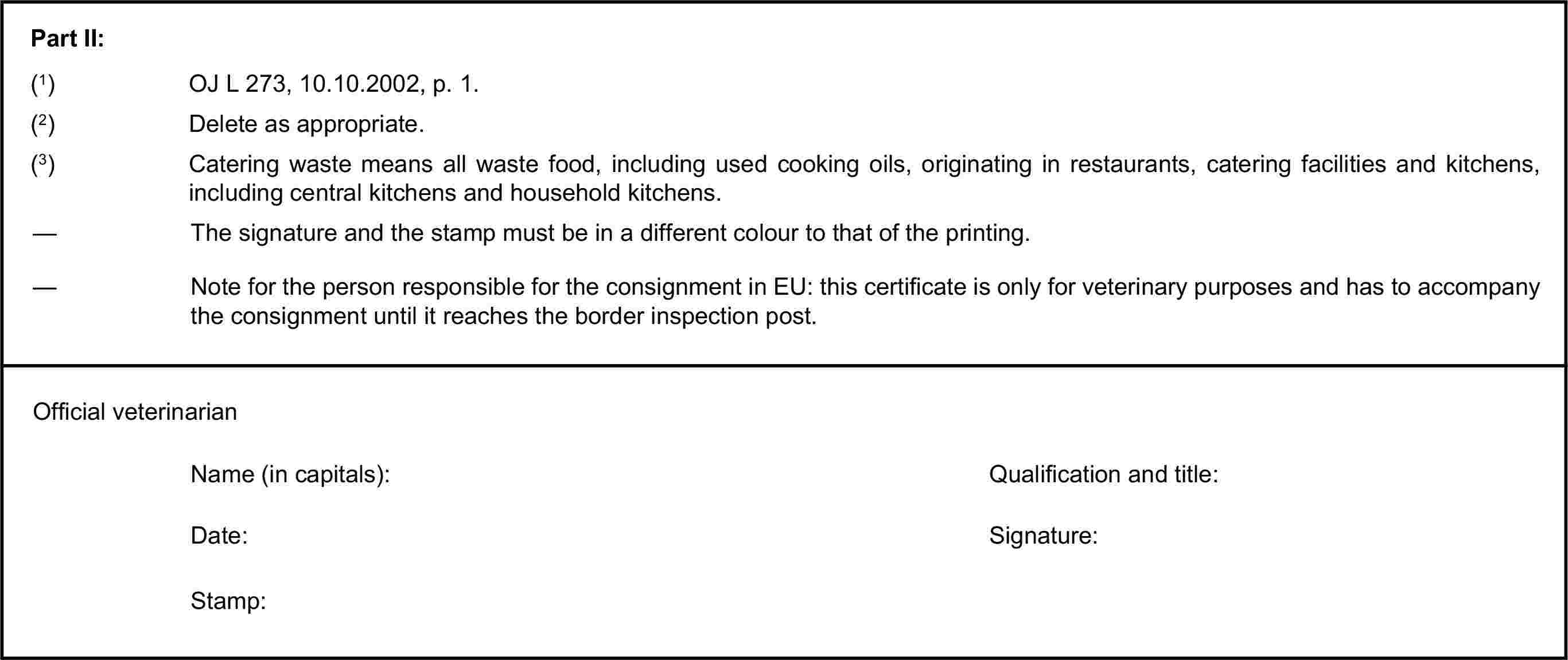 Part II:(1) OJ L 273, 10.10.2002, p. 1.(2) Delete as appropriate.(3) Catering waste means all waste food, including used cooking oils, originating in restaurants, catering facilities and kitchens, including central kitchens and household kitchens.— The signature and the stamp must be in a different colour to that of the printing.— Note for the person responsible for the consignment in EU: this certificate is only for veterinary purposes and has to accompany the consignment until it reaches the border inspection post.Official veterinarianName (in capitals):Qualification and title:Date:Signature:Stamp: