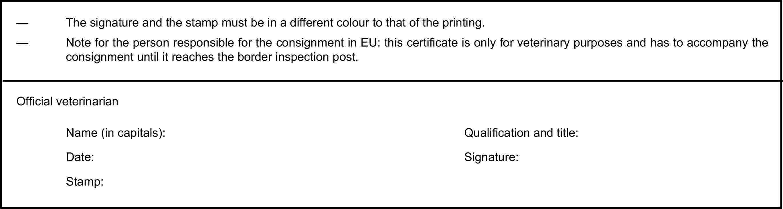 — The signature and the stamp must be in a different colour to that of the printing.— Note for the person responsible for the consignment in EU: this certificate is only for veterinary purposes and has to accompany the consignment until it reaches the border inspection post.Official veterinarianName (in capitals):Qualification and title:Date:Signature:Stamp: