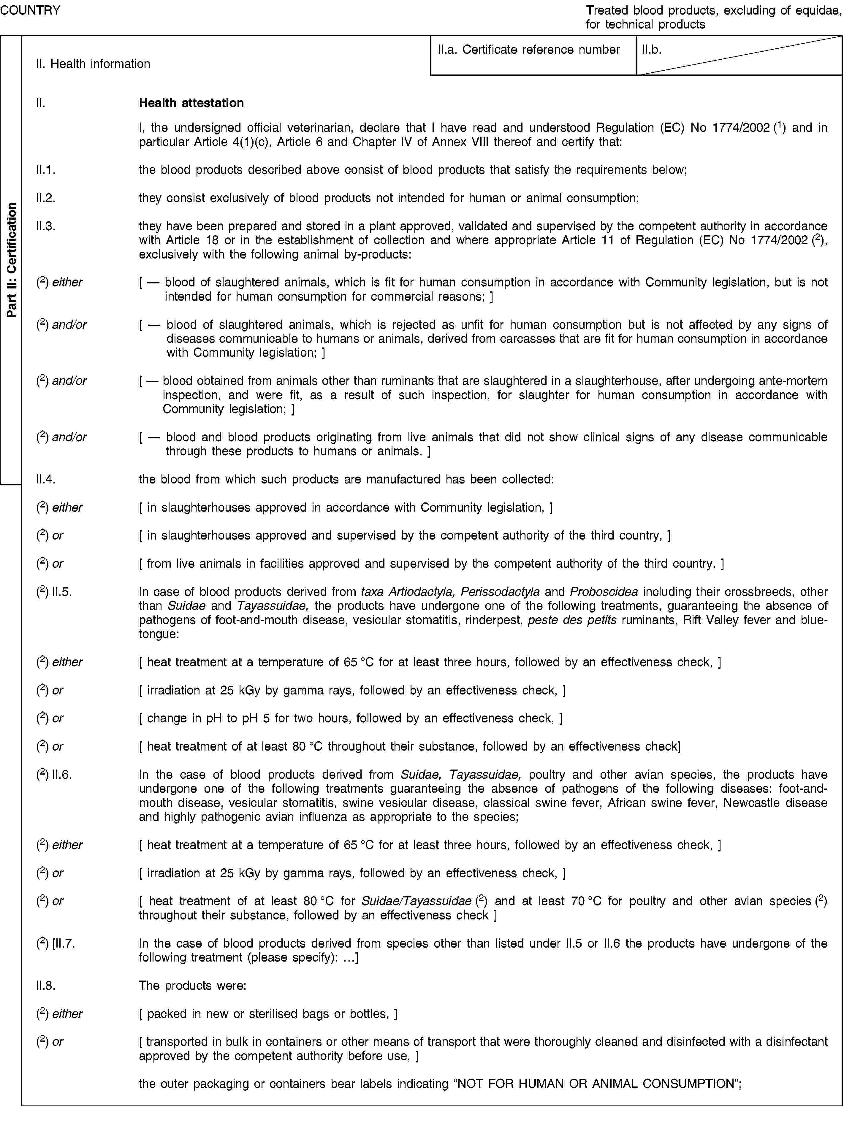 Part II: CertificationCOUNTRYTreated blood products, excluding of equidae, for technical productsII. Health informationII.a. Certificate reference numberII.b.II. Health attestationI, the undersigned official veterinarian, declare that I have read and understood Regulation (EC) No 1774/2002 (1) and in particular Article 4(1)(c), Article 6 and Chapter IV of Annex VIII thereof and certify that:II.1. the blood products described above consist of blood products that satisfy the requirements below;II.2. they consist exclusively of blood products not intended for human or animal consumption;II.3. they have been prepared and stored in a plant approved, validated and supervised by the competent authority in accordance with Article 18 or in the establishment of collection and where appropriate Article 11 of Regulation (EC) No 1774/2002 (2), exclusively with the following animal by-products:(2) either [ — blood of slaughtered animals, which is fit for human consumption in accordance with Community legislation, but is not intended for human consumption for commercial reasons; ](2) and/or [ — blood of slaughtered animals, which is rejected as unfit for human consumption but is not affected by any signs of diseases communicable to humans or animals, derived from carcasses that are fit for human consumption in accordance with Community legislation; ](2) and/or [ — blood obtained from animals other than ruminants that are slaughtered in a slaughterhouse, after undergoing ante-mortem inspection, and were fit, as a result of such inspection, for slaughter for human consumption in accordance with Community legislation; ](2) and/or [ — blood and blood products originating from live animals that did not show clinical signs of any disease communicable through these products to humans or animals. ]II.4. the blood from which such products are manufactured has been collected:(2) either [ in slaughterhouses approved in accordance with Community legislation, ](2) or [ in slaughterhouses appro